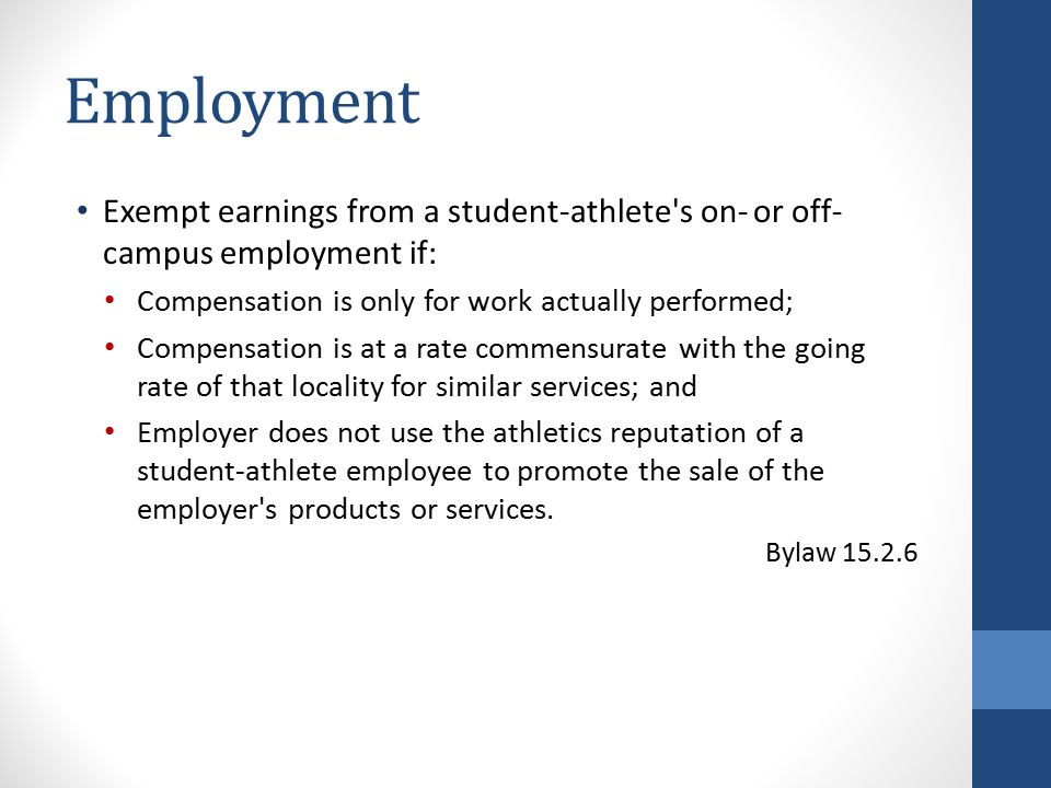 Employment Exempt earnings from a student-athlete s on- or off- campus employment if: Compensation is only for work actually performed; Compensation is at a rate commensurate with the going rate of that locality for similar services; and Employer does not use the athletics reputation of a student-athlete employee to promote the sale of the employer s products or services.