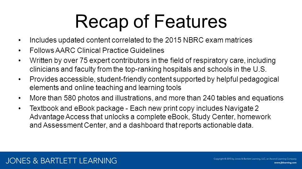 Recap of Features Includes updated content correlated to the 2015 NBRC exam matrices Follows AARC Clinical Practice Guidelines Written by over 75 expe