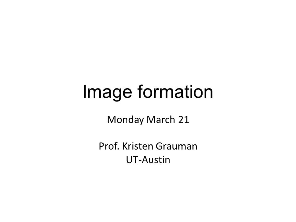 Monday March 21 Prof. Kristen Grauman UT-Austin Image formation