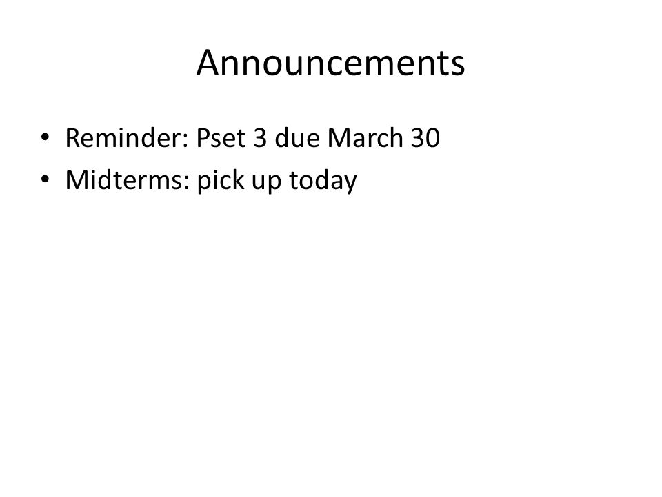 Announcements Reminder: Pset 3 due March 30 Midterms: pick up today
