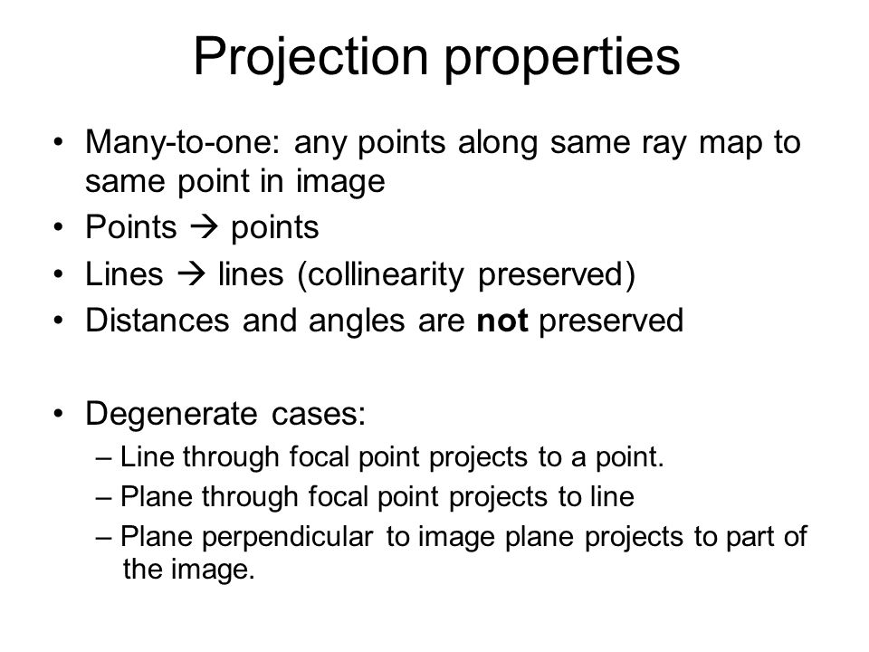Projection properties Many-to-one: any points along same ray map to same point in image Points  points Lines  lines (collinearity preserved) Distances and angles are not preserved Degenerate cases: – Line through focal point projects to a point.