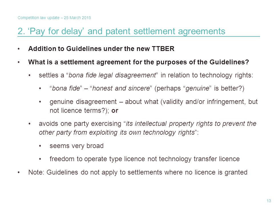 Competition law update – 25 March 2015 2. 'Pay for delay' and patent settlement agreements Addition to Guidelines under the new TTBER What is a settle