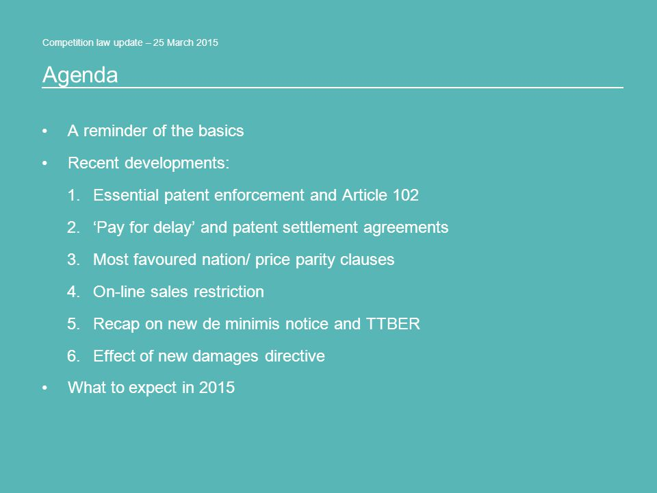 Competition law update – 25 March 2015 A reminder of the basics Recent developments: 1.Essential patent enforcement and Article 102 2.'Pay for delay' and patent settlement agreements 3.Most favoured nation/ price parity clauses 4.On-line sales restriction 5.Recap on new de minimis notice and TTBER 6.Effect of new damages directive What to expect in 2015 Agenda