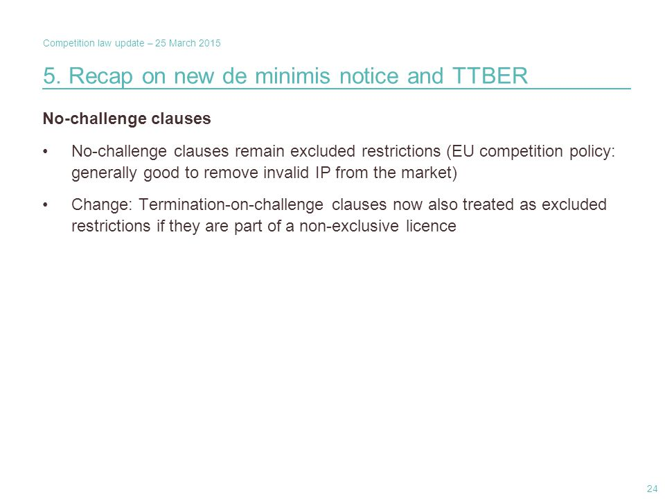 Competition law update – 25 March 2015 No-challenge clauses No-challenge clauses remain excluded restrictions (EU competition policy: generally good to remove invalid IP from the market) Change: Termination-on-challenge clauses now also treated as excluded restrictions if they are part of a non-exclusive licence 5.