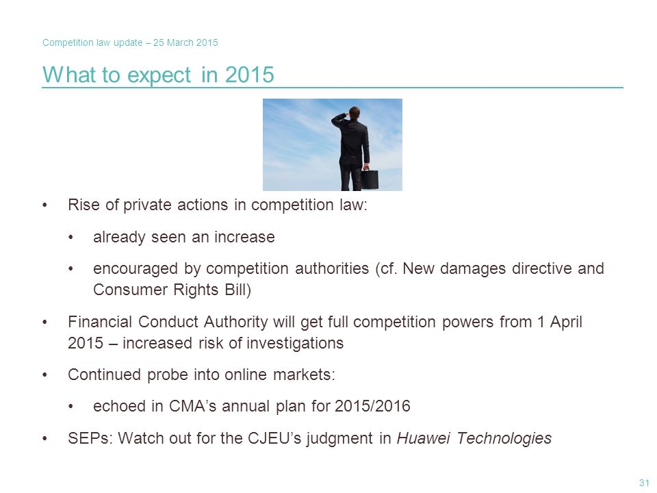 Competition law update – 25 March 2015 What to expect in 2015 Rise of private actions in competition law: already seen an increase encouraged by competition authorities (cf.