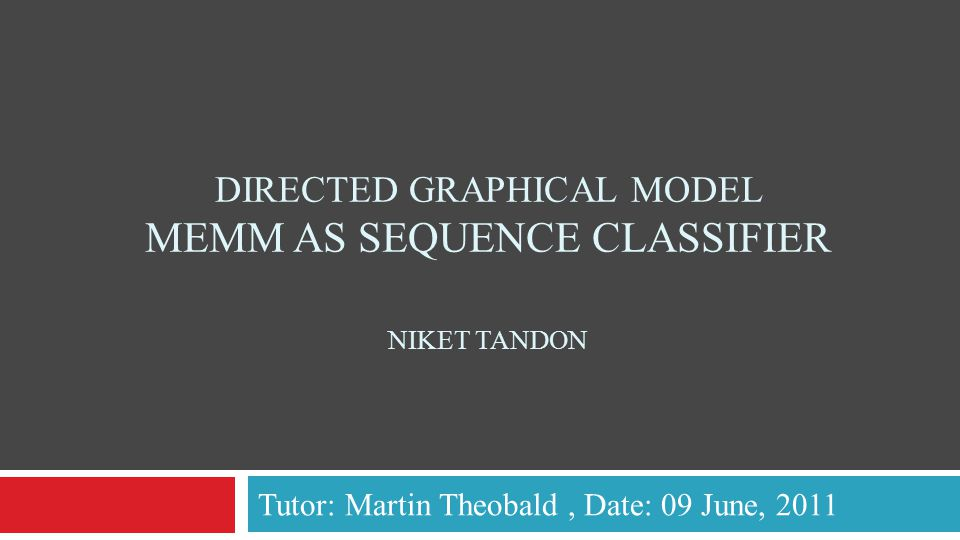 DIRECTED GRAPHICAL MODEL MEMM AS SEQUENCE CLASSIFIER NIKET TANDON Tutor: Martin Theobald, Date: 09 June, 2011