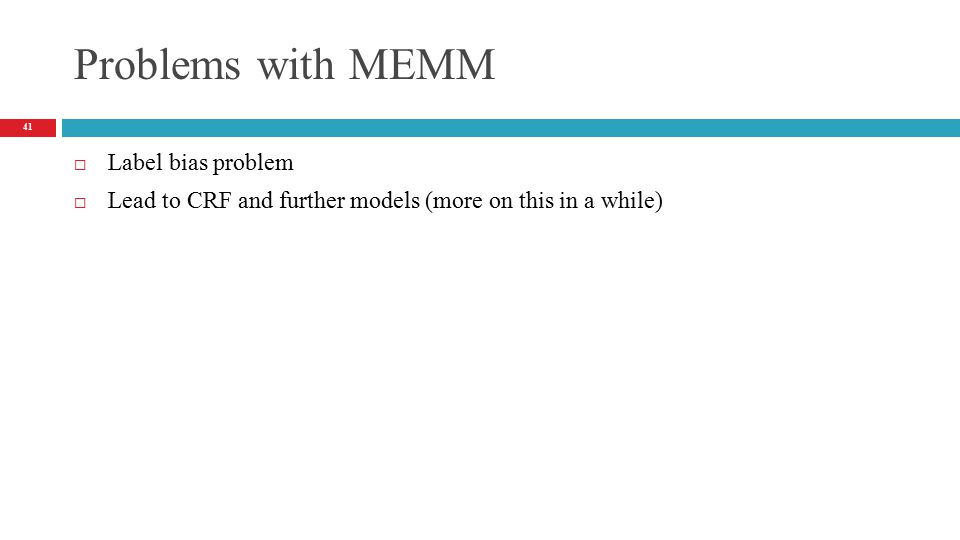 Problems with MEMM  Label bias problem  Lead to CRF and further models (more on this in a while) 41