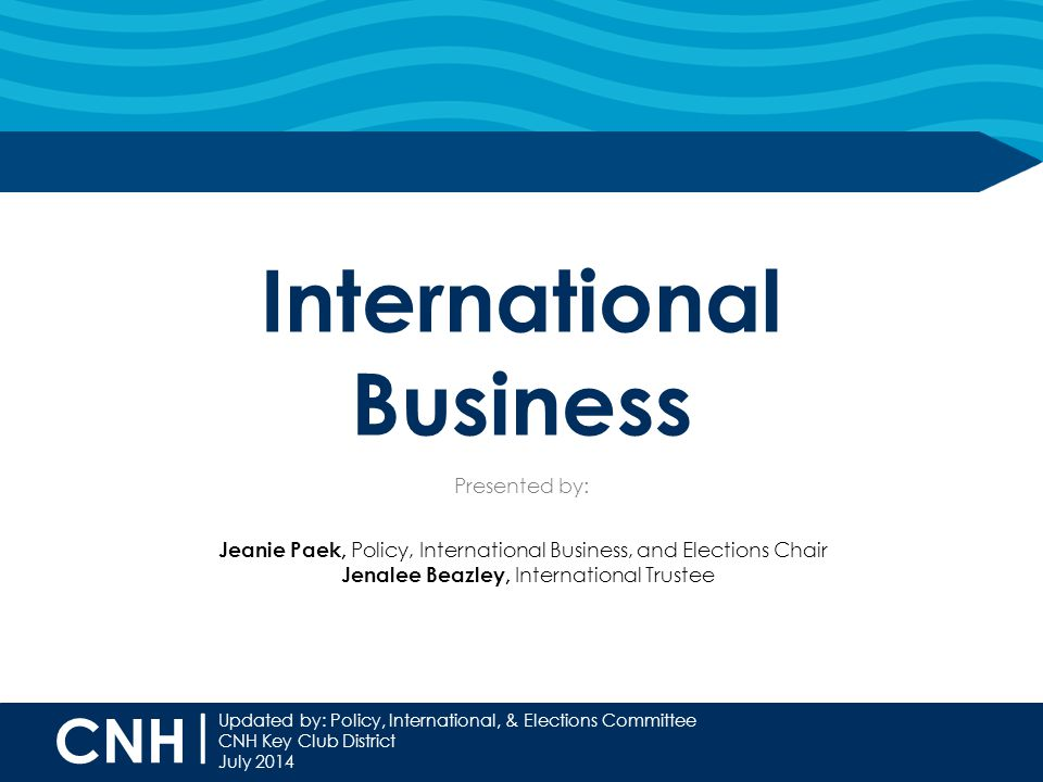 CNH | Updated by: Policy, International, & Elections Committee CNH Key Club District July 2014 International Business Presented by: Jeanie Paek, Policy, International Business, and Elections Chair Jenalee Beazley, International Trustee