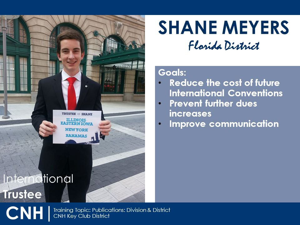 Training Topic: Publications: Division & District CNH Key Club District CNH | SHANE MEYERS Florida District International Trustee Goals: Reduce the cost of future International Conventions Prevent further dues increases Improve communication
