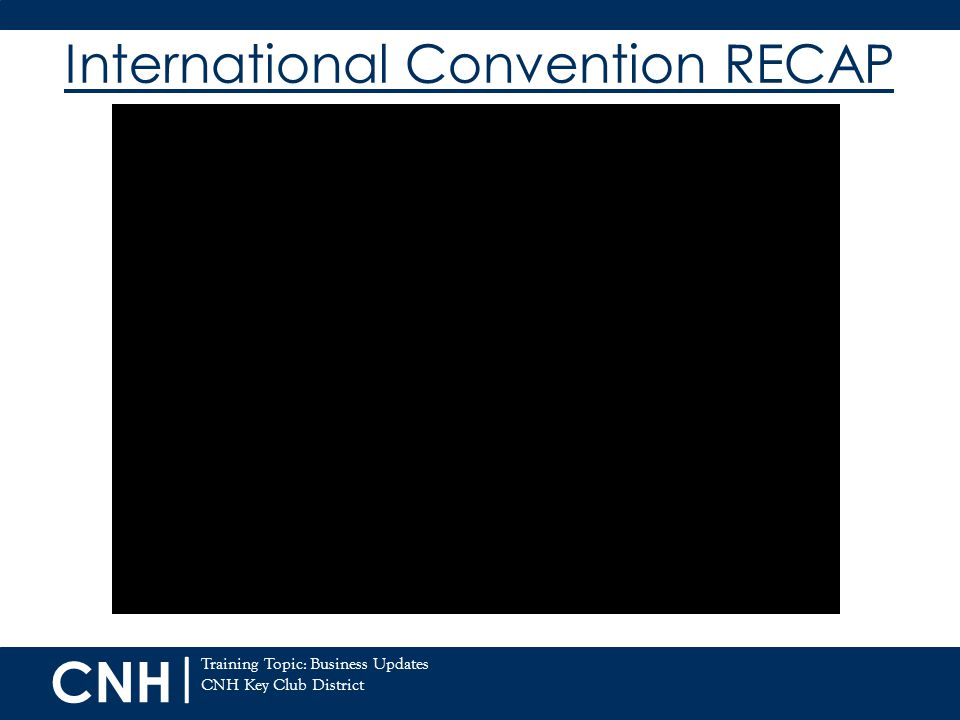 CNH | Training Topic: Business Updates CNH Key Club District International Convention RECAP 7/20/12
