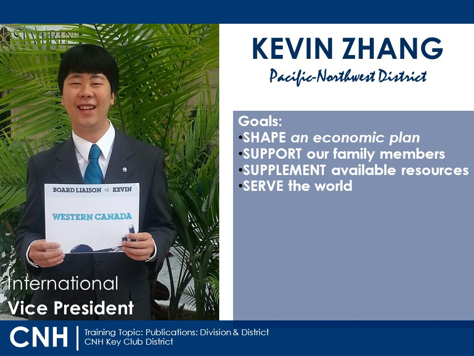 Training Topic: Publications: Division & District CNH Key Club District CNH | International Vice President KEVIN ZHANG Pacific-Northwest District Goals: SHAPE an economic plan SUPPORT our family members SUPPLEMENT available resources SERVE the world