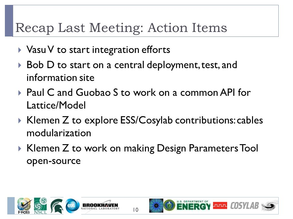 Recap Last Meeting: Action Items 10  Vasu V to start integration efforts  Bob D to start on a central deployment, test, and information site  Paul C and Guobao S to work on a common API for Lattice/Model  Klemen Z to explore ESS/Cosylab contributions: cables modularization  Klemen Z to work on making Design Parameters Tool open-source