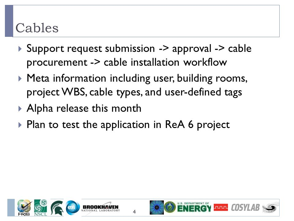 Cables 4  Support request submission -> approval -> cable procurement -> cable installation workflow  Meta information including user, building rooms, project WBS, cable types, and user-defined tags  Alpha release this month  Plan to test the application in ReA 6 project