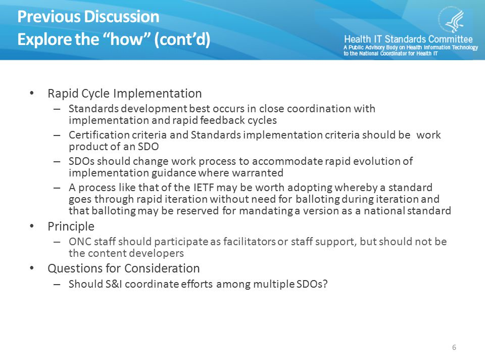 Previous Discussion Explore the how (cont'd) Rapid Cycle Implementation – Standards development best occurs in close coordination with implementation and rapid feedback cycles – Certification criteria and Standards implementation criteria should be work product of an SDO – SDOs should change work process to accommodate rapid evolution of implementation guidance where warranted – A process like that of the IETF may be worth adopting whereby a standard goes through rapid iteration without need for balloting during iteration and that balloting may be reserved for mandating a version as a national standard Principle – ONC staff should participate as facilitators or staff support, but should not be the content developers Questions for Consideration – Should S&I coordinate efforts among multiple SDOs.