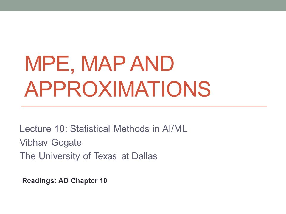 MPE, MAP AND APPROXIMATIONS Lecture 10: Statistical Methods in AI/ML Vibhav Gogate The University of Texas at Dallas Readings: AD Chapter 10