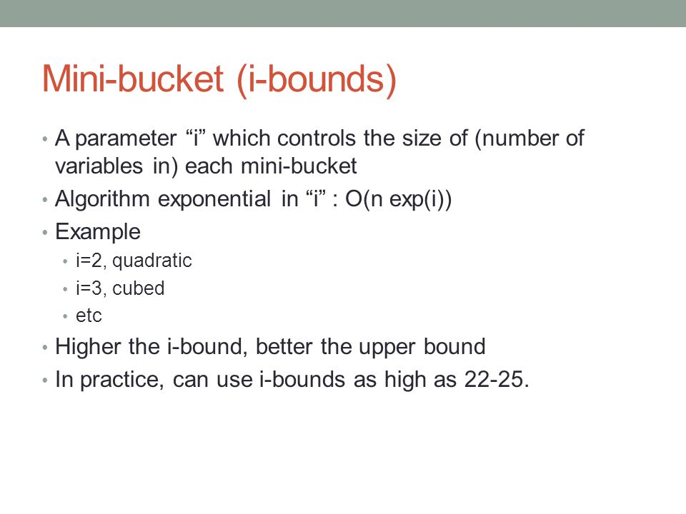 Mini-bucket (i-bounds) A parameter i which controls the size of (number of variables in) each mini-bucket Algorithm exponential in i : O(n exp(i)) Example i=2, quadratic i=3, cubed etc Higher the i-bound, better the upper bound In practice, can use i-bounds as high as 22-25.
