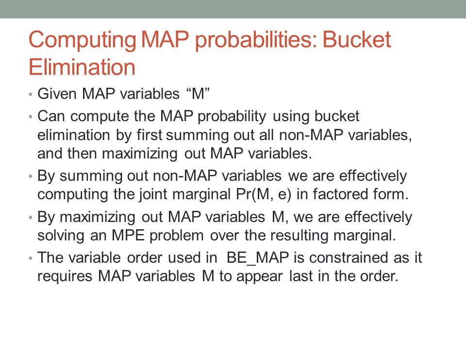 Computing MAP probabilities: Bucket Elimination Given MAP variables M Can compute the MAP probability using bucket elimination by first summing out all non-MAP variables, and then maximizing out MAP variables.