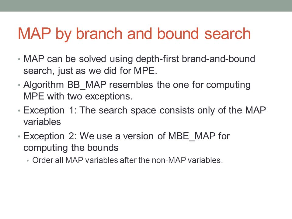 MAP by branch and bound search MAP can be solved using depth-first brand-and-bound search, just as we did for MPE.