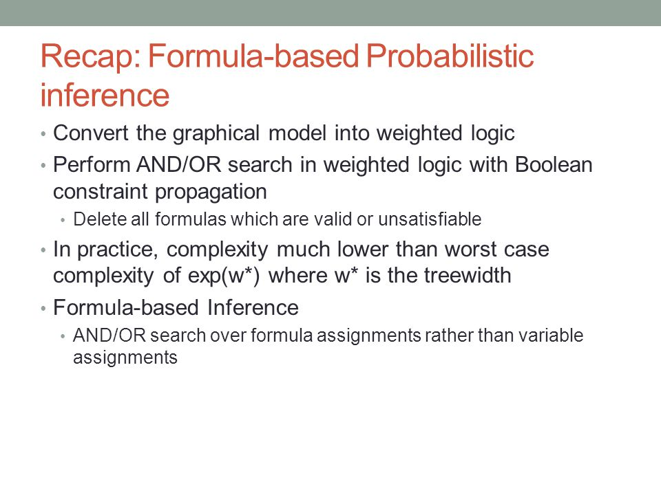 Recap: Formula-based Probabilistic inference Convert the graphical model into weighted logic Perform AND/OR search in weighted logic with Boolean constraint propagation Delete all formulas which are valid or unsatisfiable In practice, complexity much lower than worst case complexity of exp(w*) where w* is the treewidth Formula-based Inference AND/OR search over formula assignments rather than variable assignments