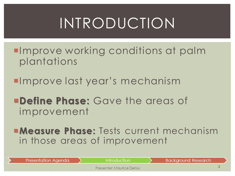  Improve working conditions at palm plantations  Improve last year's mechanism  Define Phase:  Define Phase: Gave the areas of improvement  Measu