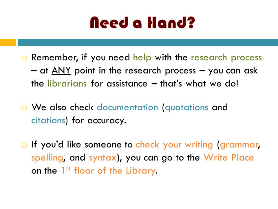 Need a Hand?  Remember, if you need help with the research process – at ANY point in the research process – you can ask the librarians for assistance