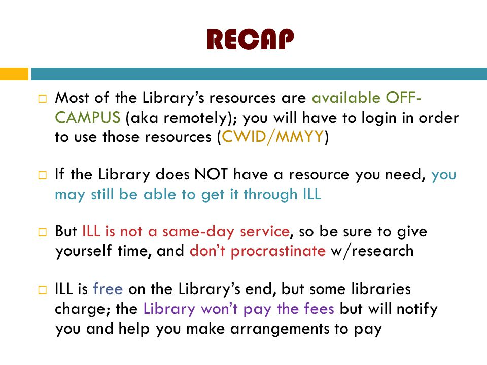 RECAP  Most of the Library's resources are available OFF- CAMPUS (aka remotely); you will have to login in order to use those resources (CWID/MMYY) 