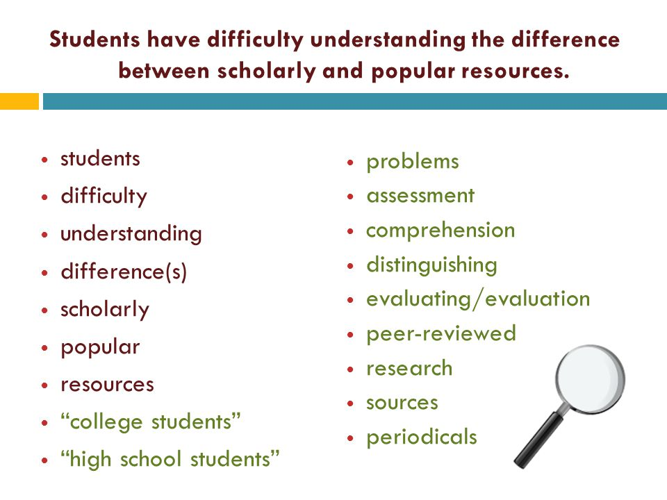 Students have difficulty understanding the difference between scholarly and popular resources. students difficulty understanding difference(s) scholar