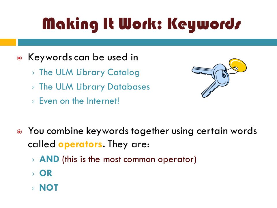 Making It Work: Keywords  Keywords can be used in › The ULM Library Catalog › The ULM Library Databases › Even on the Internet!  You combine keyword