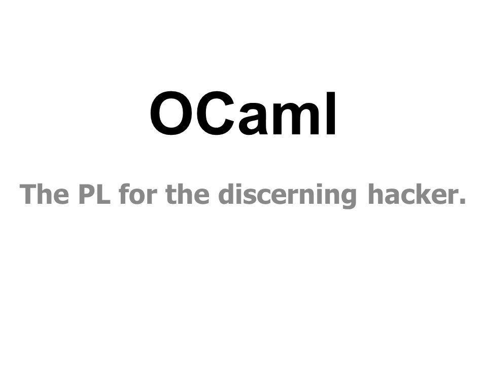 OCaml The PL for the discerning hacker.