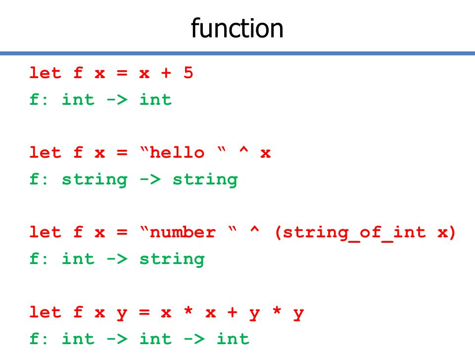 function let f x = x + 5 f: int -> int let f x = hello ^ x f: string -> string let f x = number ^ (string_of_int x) f: int -> string let f x y = x * x + y * y f: int -> int -> int