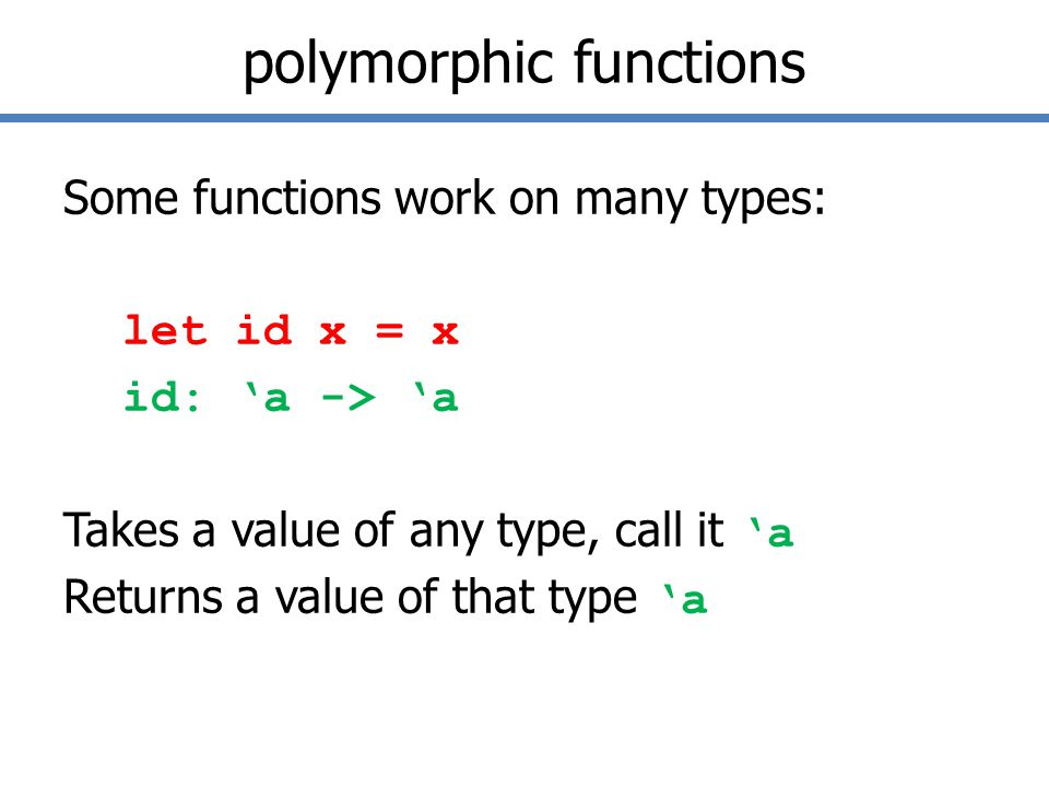 polymorphic functions Some functions work on many types: let id x = x id: 'a -> 'a Takes a value of any type, call it 'a Returns a value of that type 'a