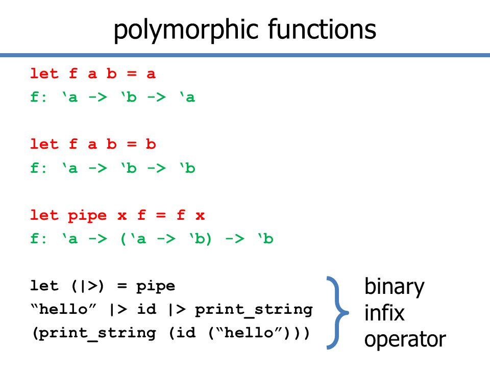 polymorphic functions let f a b = a f: 'a -> 'b -> 'a let f a b = b f: 'a -> 'b -> 'b let pipe x f = f x f: 'a -> ('a -> 'b) -> 'b let (|>) = pipe hello |> id |> print_string (print_string (id ( hello ))) binary infix operator