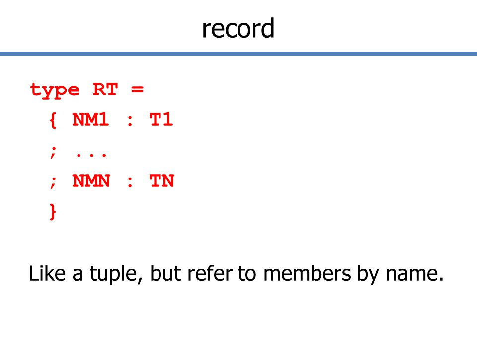 record type RT = { NM1 : T1 ;... ; NMN : TN } Like a tuple, but refer to members by name.