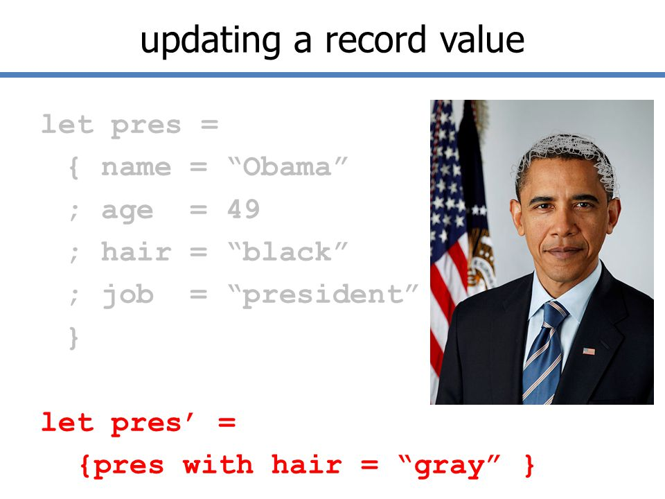 updating a record value let pres = { name = Obama ; age = 49 ; hair = black ; job = president } let pres' = {pres with hair = gray }