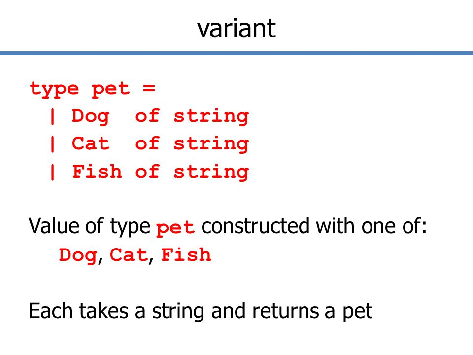 variant type pet = | Dog of string | Cat of string | Fish of string Value of type pet constructed with one of: Dog, Cat, Fish Each takes a string and returns a pet