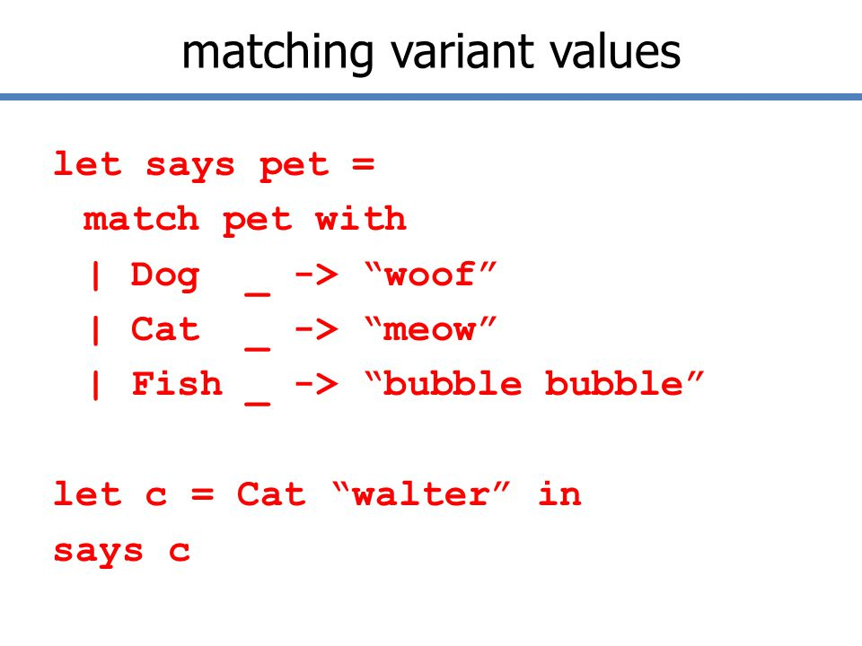 matching variant values let says pet = match pet with | Dog _ -> woof | Cat _ -> meow | Fish _ -> bubble bubble let c = Cat walter in says c