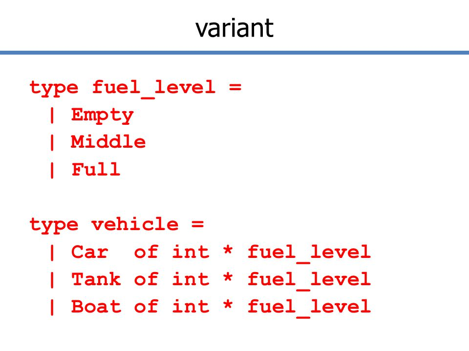 variant type fuel_level = | Empty | Middle | Full type vehicle = | Car of int * fuel_level | Tank of int * fuel_level | Boat of int * fuel_level