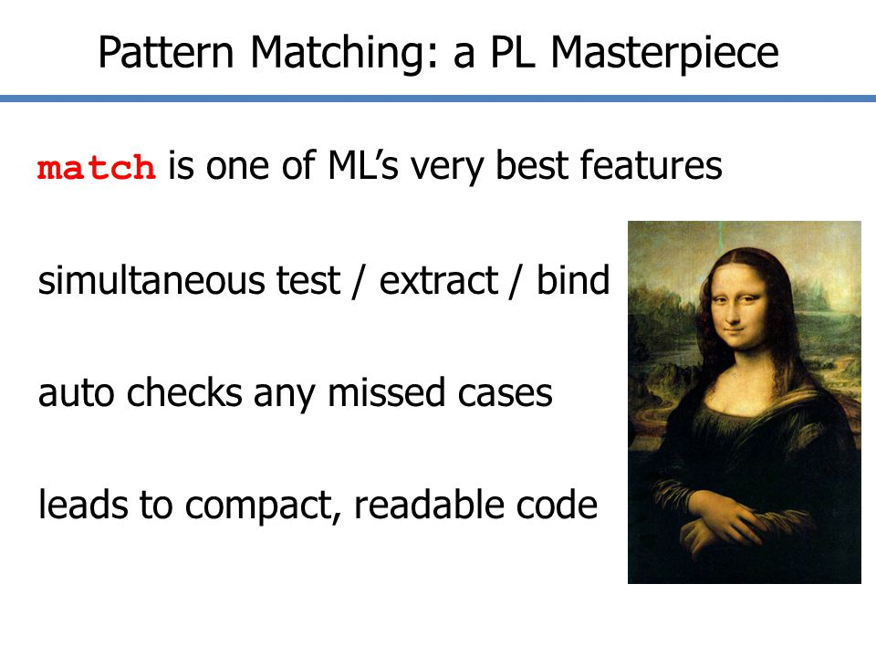 Pattern Matching: a PL Masterpiece match is one of ML's very best features simultaneous test / extract / bind auto checks any missed cases leads to compact, readable code