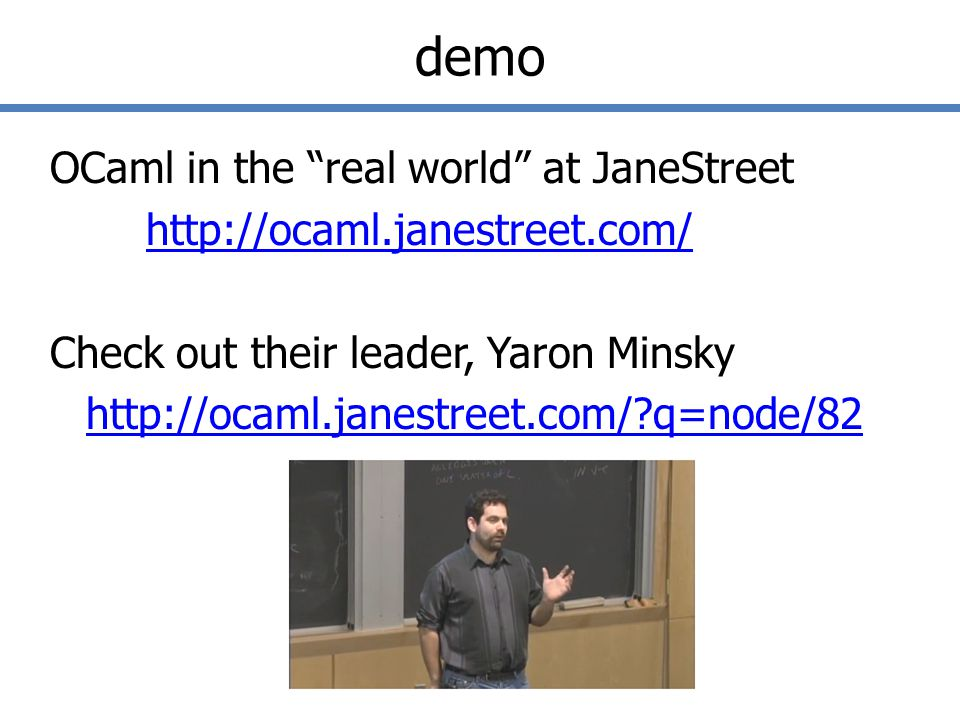 demo OCaml in the real world at JaneStreet http://ocaml.janestreet.com/ Check out their leader, Yaron Minsky http://ocaml.janestreet.com/ q=node/82