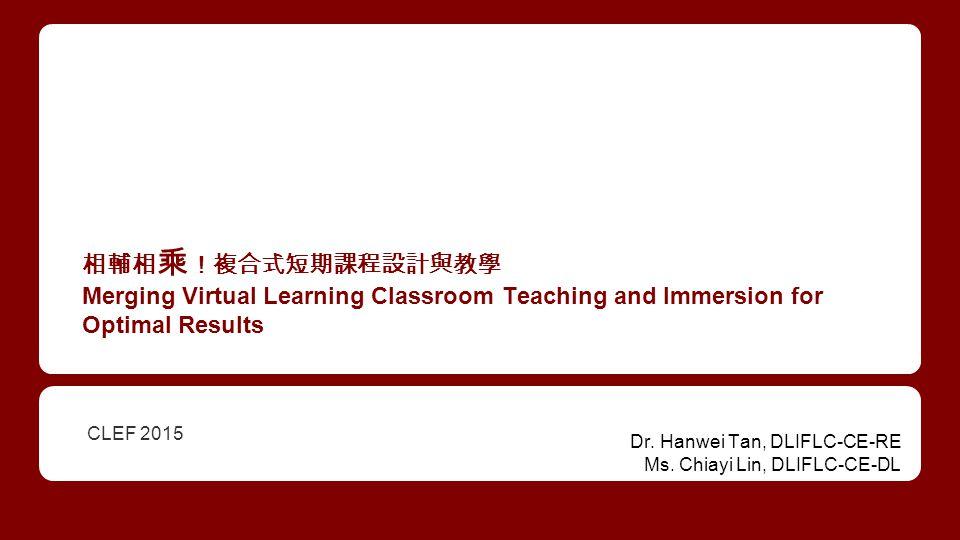 相輔相 乘 !複合式短期課程設計與教學 Merging Virtual Learning Classroom Teaching and Immersion for Optimal Results CLEF 2015 Dr.