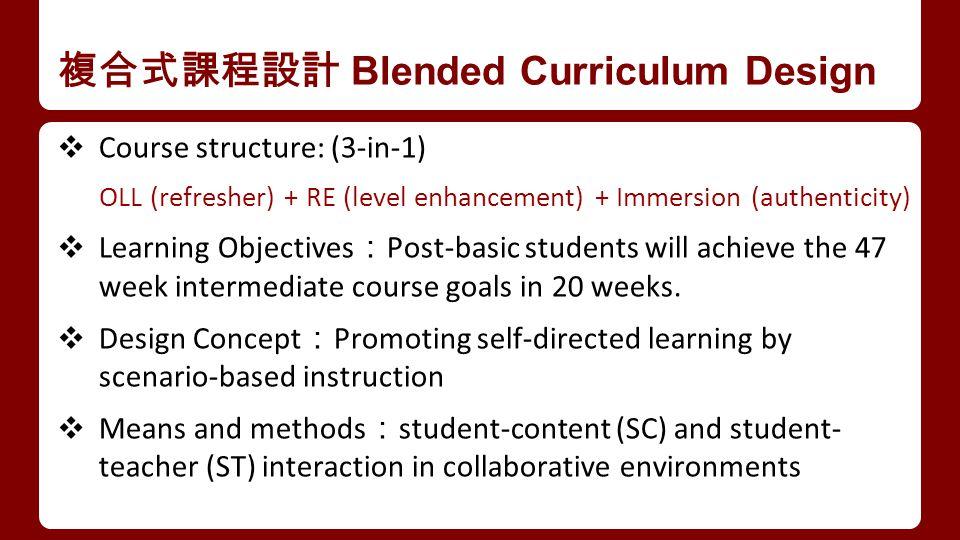 複合式課程設計 Blended Curriculum Design ❖ Course structure: (3-in-1) OLL (refresher) + RE (level enhancement) + Immersion (authenticity) ❖ Learning Objectives : Post-basic students will achieve the 47 week intermediate course goals in 20 weeks.
