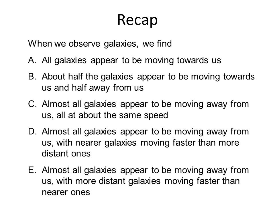 Recap When we observe galaxies, we find A.All galaxies appear to be moving towards us B.About half the galaxies appear to be moving towards us and half away from us C.Almost all galaxies appear to be moving away from us, all at about the same speed D.Almost all galaxies appear to be moving away from us, with nearer galaxies moving faster than more distant ones E.Almost all galaxies appear to be moving away from us, with more distant galaxies moving faster than nearer ones