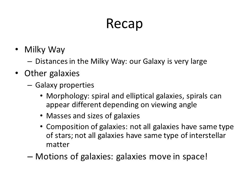 Recap Milky Way – Distances in the Milky Way: our Galaxy is very large Other galaxies – Galaxy properties Morphology: spiral and elliptical galaxies, spirals can appear different depending on viewing angle Masses and sizes of galaxies Composition of galaxies: not all galaxies have same type of stars; not all galaxies have same type of interstellar matter – Motions of galaxies: galaxies move in space!