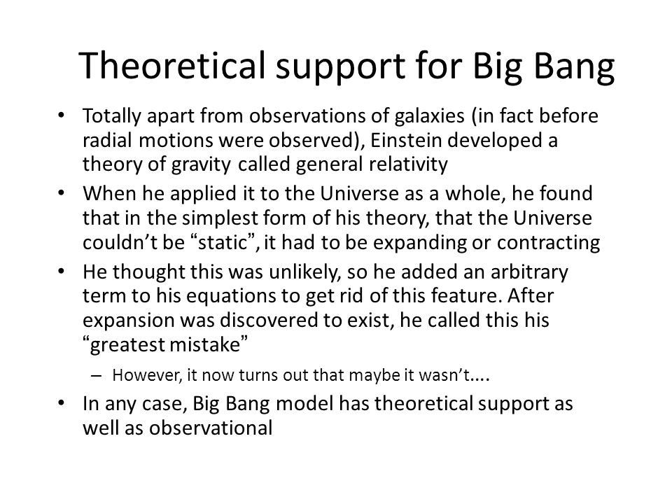 Theoretical support for Big Bang Totally apart from observations of galaxies (in fact before radial motions were observed), Einstein developed a theory of gravity called general relativity When he applied it to the Universe as a whole, he found that in the simplest form of his theory, that the Universe couldn't be static , it had to be expanding or contracting He thought this was unlikely, so he added an arbitrary term to his equations to get rid of this feature.