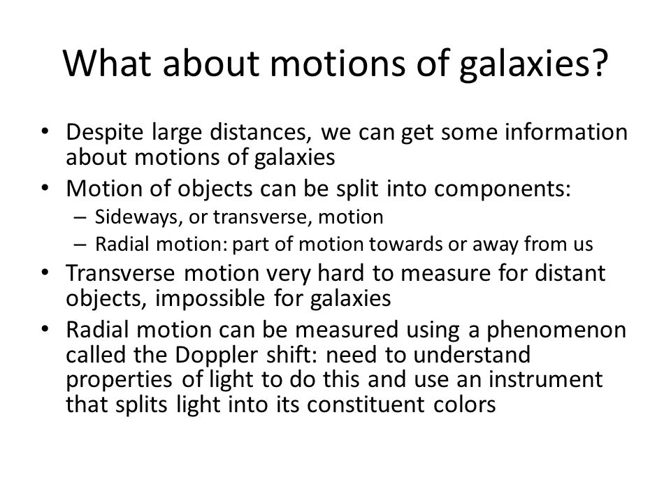 Expansion of the Universe Using the Doppler shift, we discovered that essentially all galaxies appear to be moving away from us The apparent speed of recession is proportional to the distance of the galaxy – A galaxy twice as far away appears to be moving twice as fast; three times as far away is moving three times as fast; ten times as far away, ten times as fast, etc.