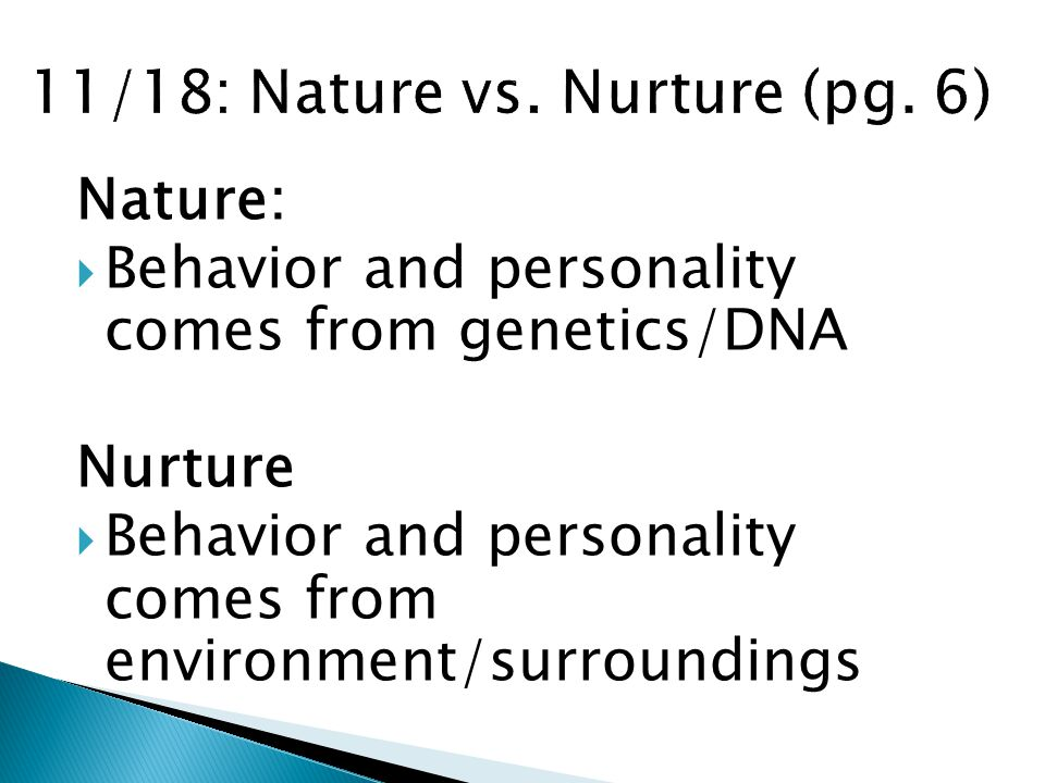 Nature:  Behavior and personality comes from genetics/DNA Nurture  Behavior and personality comes from environment/surroundings