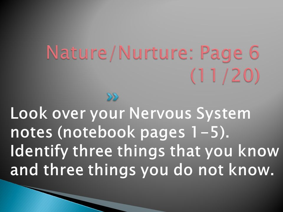 Look over your Nervous System notes (notebook pages 1-5). Identify three things that you know and three things you do not know.