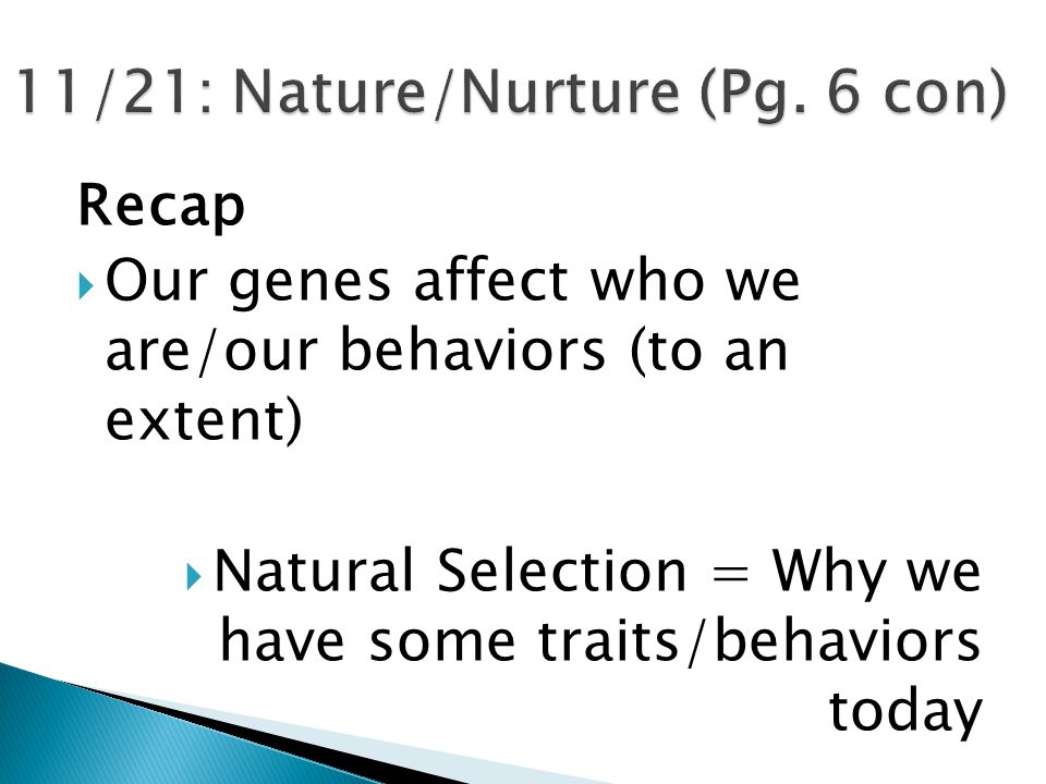 Recap  Our genes affect who we are/our behaviors (to an extent)  Natural Selection = Why we have some traits/behaviors today