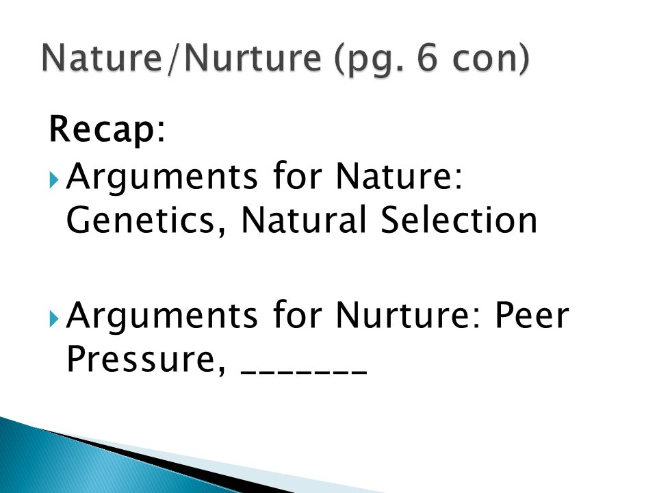 Recap:  Arguments for Nature: Genetics, Natural Selection  Arguments for Nurture: Peer Pressure, _______