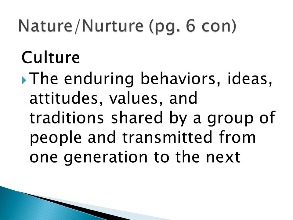 Culture  The enduring behaviors, ideas, attitudes, values, and traditions shared by a group of people and transmitted from one generation to the next